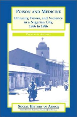 Poison and Medicine: Ethnicity, Power, and Violence in a Nigerian City, 1966 to 1986