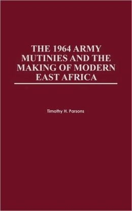 1964 Army Mutinies And The Making Of Modern East Africa