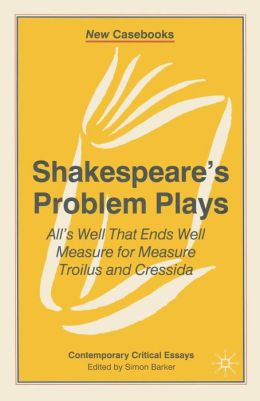 Shakespeare's Problem Plays: All's Well That Ends Well, Measure for Measure, Troilus and Cressida (New Casebooks Series)