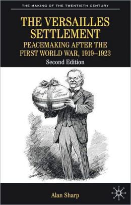 Versailles Settlement: Peacemaking after the First World War, 1919-1923