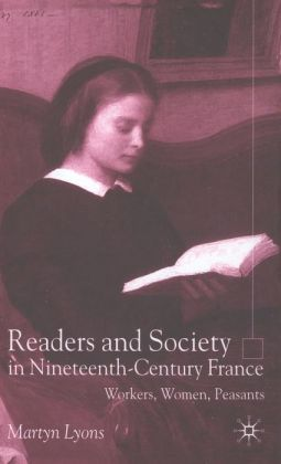 Readers and Society in Nineteenth-Century France: Workers,Women,Peasants