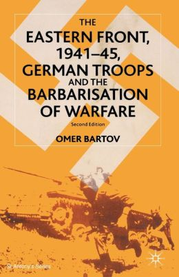 The Eastern Front,1941-45: German Troops and the Bartarisation of Warfare