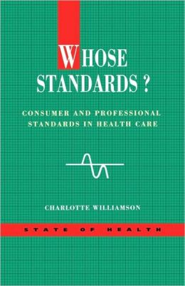 Whose Standards: Consumer and Professional Standards in Health Care (State of Health Series)