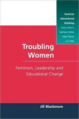 Troubling Women: Feminism, Leadership and Educational Change