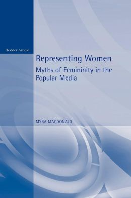 Representing Women: Myths of Femininity in the Popular Media