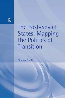The Post Soviet States: Mapping the Politics of Transition