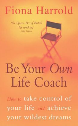 Be Your Own Life Coach: How to Take Control of Your Life and Achieve Your Wildest Dreams