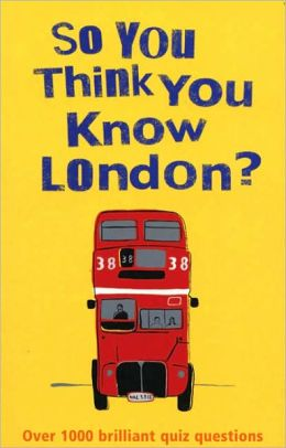 So You Think You Know London?: Over 100 Brilliant Quiz Questions