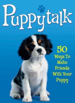 Puppytalk: 50 Ways to Make Friends with Your Puppy