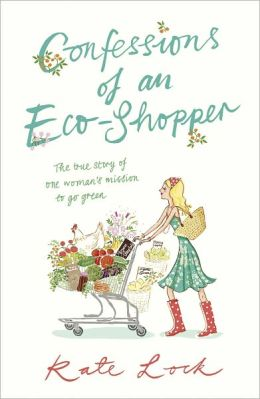 Confessions of an Eco-Shopper: The True Story of One Woman's Mission to Go Green