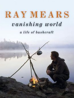 Ray Mears Vanishing World: A Life of Bushcraft