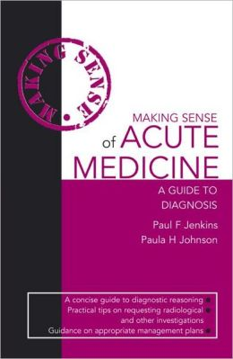 Making Sense of Acute Medicine: A Guide to Diagnosis