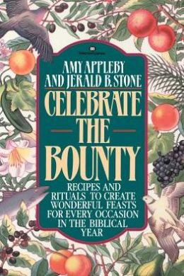 Celebrate the Bounty: Recipes and Rituals to Create Wonderful Feasts for Every Occasion in the Biblical Year