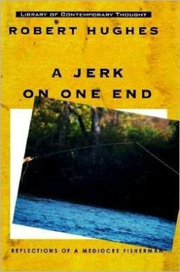 A Jerk on One End: Reflections of a Mediocre Fisherman