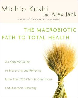 The Macrobiotic Path to Total Health: A Complete Guide to Preventing and Relieving More Than 200 Chronic Conditions and Disorders