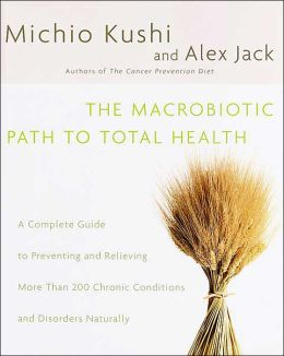 The Macrobiotic Path to Total Health: A Complete Guide to Preventing and Relieving More than 200 Chronic Conditions and Disorders Naturally