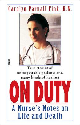 On Duty: A Nurse's Notes on Life and Death: True Stories of Unforgettable Patients and Many Kinds of Healing