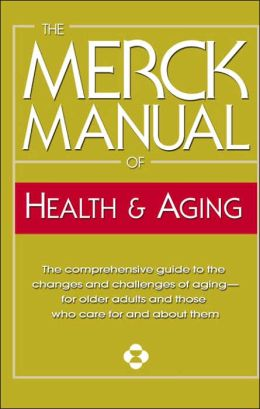 The Merck Manual of Health and Aging: The Comprehensive Guide to the Changes and Challenges of Aging-For Older Adults and Those Who Care for and about Them