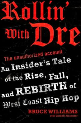 Rollin' with Dre: The Unauthorized Account: An Insider's Tales of the Rise, Fall, and Rebirth of West Coast Hip Hop