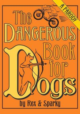 The Dangerous Book for Dogs: A Parody by Rex and Sparky