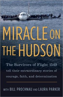 Miracle on the Hudson: The Survivors of Flight 1549 Tell Their Extraordinary Stories of Courage, Faith, and Determination