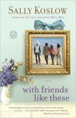 Book Cover Image. Title: With Friends Like These:  A Novel, Author: Sally Koslow