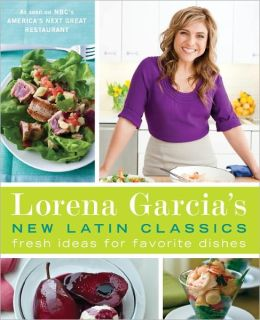 Lorena Garcia's New Latin Classics: Fresh Ideas for Favorite Dishes