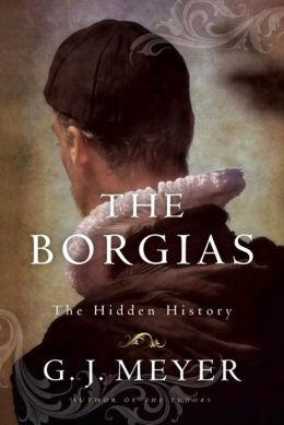 The Borgias: The Hidden History G.J. Meyer