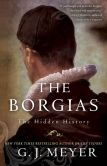 Book Cover Image. Title: The Borgias:  The Hidden History, Author: G. J. Meyer