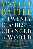 Book Cover Image. Title: Moment of Battle:  The Twenty Clashes That Changed the World, Author: Jim Lacey