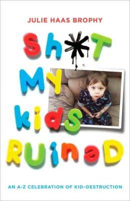Shit My Kids Ruined: An A-Z Celebration of Kid-Destruction