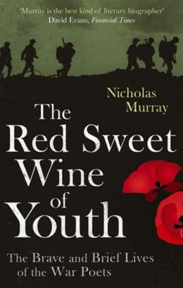 The Red Sweet Wine of Youth: The Brave and Brief Lives of the War Poets