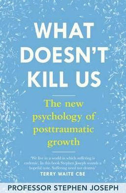 What Doesn't Kill Me Makes Me Stronger: The New Psychology of Trauma and Transformation