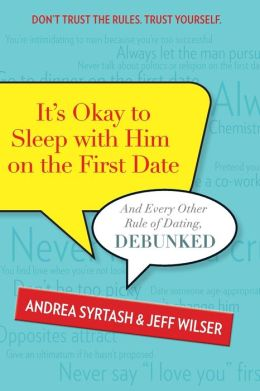It's Okay to Sleep With Him on the First Date: And Every Other Rule of Dating, Debunked