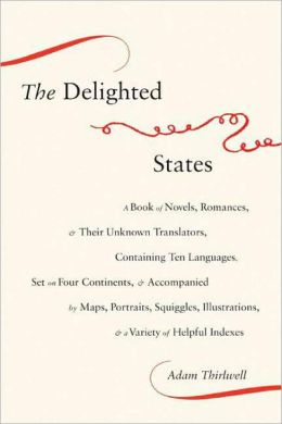 The Delighted States: A Book of Novels, Romances, and Their Unknown Translators, Containing Ten Languages, Set on Four Continents, and Accompanied by Maps, Portraits, Squiggles, Illustrations, and a Variety of Helpful Indexes