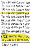 Book Cover Image. Title: The Man Who Couldn't Stop:  OCD and the True Story of a Life Lost in Thought, Author: David Adam