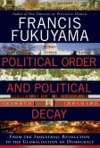 Book Cover Image. Title: Political Order and Political Decay:  From the Industrial Revolution to the Globalization of Democracy, Author: Francis Fukuyama