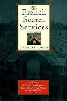 The French Secret Services: A History of French Intelligence from the Drefus Affair to the Gulf War