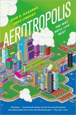 Aerotropolis: The Way We'll Live Next