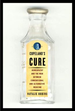 Copeland's Cure: Homeopathy and the War Between Conventional and Alternative Medicine