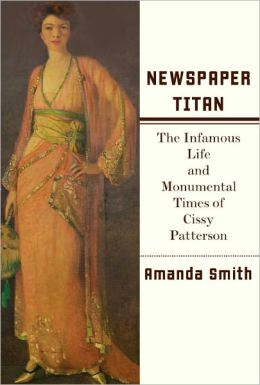 Newspaper Titan: The Infamous Life and Monumental Times of Cissy Patterson