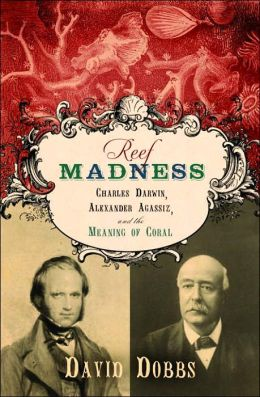 Reef Madness: Charles Darwin, Alexander Agassiz, and the Meaning of Coral