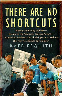 There Are No Shortcuts: How An Inner-City Teacher--Winner Of The American Teacher Award--Inspires His Students And Challenges Us To Rethink The Way We Educate Our Children