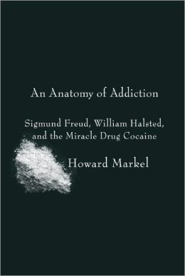 An Anatomy of Addiction: Sigmund Freud, William Halsted, and the Miracle Drug, Cocaine