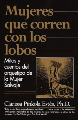Mujeres que corren con los lobos: Mitos y cuentos del arquetypos de la mujer salvaje (Women Who Run with the Wolves: Myths and Stories of the Wild Woman Archetype)