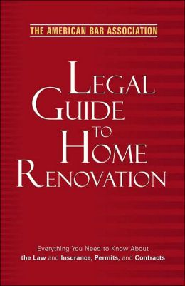 The American Bar Association Legal Guide to Home Renovation: Everything You Need to Know about the Law and Insurance, Permits, and Contracts