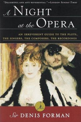 A Night at the Opera: An Irreverent Guide to the Plots, the Singers, the Composers, the Recordings (Modern Library Series)
