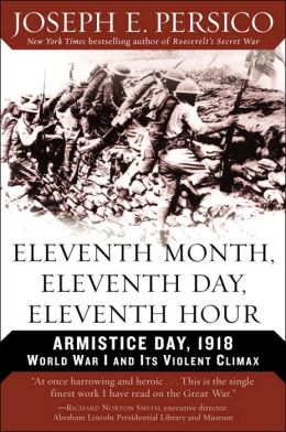 Eleventh Month, Eleventh Day, Eleventh Hour: Armistice Day, 1918: World War I and Its Violent Climax
