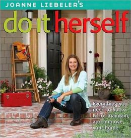 JoAnne Liebeler's Do It Herself: Everything You Need to Know to Fix, Maintain, and Improve Your Home