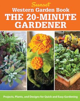 Western Garden Book: The 20-Minute Gardener: Projects, Plants and Designs for Quick & Easy Gardening